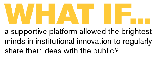 What if a supportive platform allowed the brightest minds in institutional innovation to regularly share  their ideas with the public?
