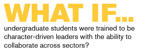 What if undergraduate students were trained to be character-driven leaders with the ability to collaborate across sectors?