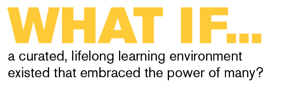 What if a curated, lifelong learning environment existed that embraced the power of many?